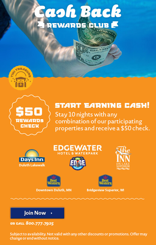 Cash Back Rewards Club. Start Earning Cash! Stay 10 nights with any combination of our participating properties and receive a $50 check. Edgewater Hotel & Waterpark, The Inn on Lake Superior, Days Inn Duluth Lakewalk, Best Western Downtown Duluth, Best Western Bridgeview Superior. Click to Join Now or call 800-777-7925. Subject to availability. Not valid with any other discounts or promotions. Offer may change or end without notice.