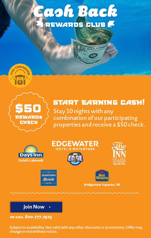 Cash Back Rewards Club. Start Earning Cash! Stay 10 nights with any combination of our participating properties and receive a $50 check. Edgewater Hotel & Waterpark, The Inn on Lake Superior, Days Inn Duluth Lakewalk, Downtown Duluth Motel, Best Western Bridgeview Superior. Click to Join Now or call 800-777-7925. Subject to availability. Not valid with any other discounts or promotions. Offer may change or end without notice.